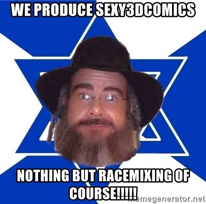 Advice Jew - we produce sexy3dcomics nothing but racemixing of course!!!!!