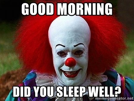 Pennywise the Clown - Good morning  Did you sleep well?