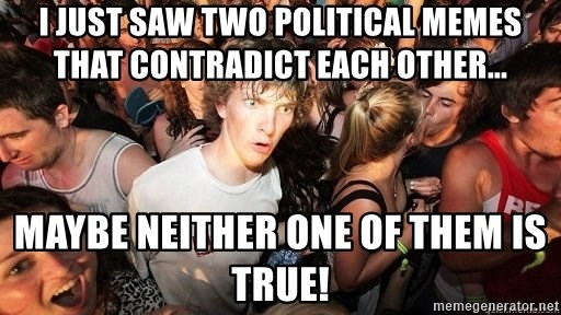 Sudden Realization Ralph - I just saw two political memes that contradict each other... Maybe NEITHER ONE of them is true!