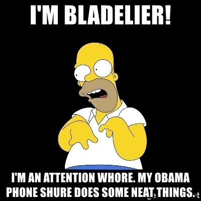 look-marge - I'm Bladelier! I'm an attention whore. My Obama phone shure does some neat things.
