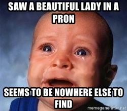 Very Sad Kid - saw a beautiful lady in a pr0n seems to be nowhere else to find