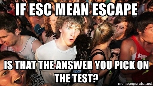 Sudden Realization Ralph - if esc mean escape is that the answer you pick on the test?