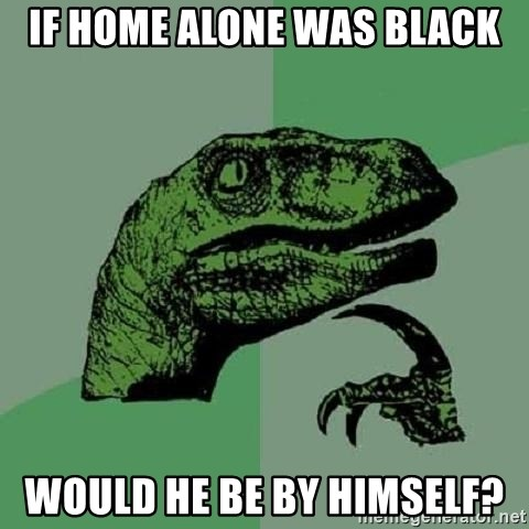 Philosoraptor - If Home Alone was black would he be by himself?