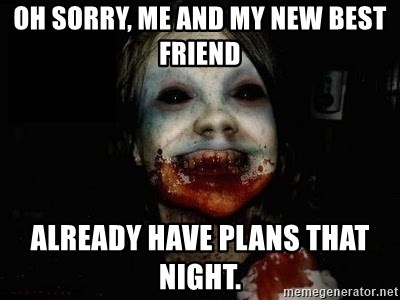 scary meme - Oh sorry, me and my new best friend  Already have plans that night.