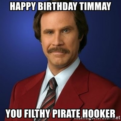 Anchorman Birthday - Happy birthday timmay You filthy pirate hooker