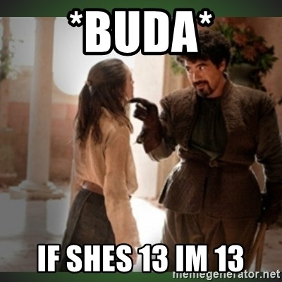 What do we say to the god of death ?  - *buda* if shes 13 im 13