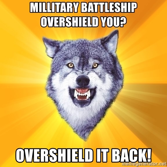 Courage Wolf - Millitary Battleship overshield you? OVERSHIELD IT BACK!