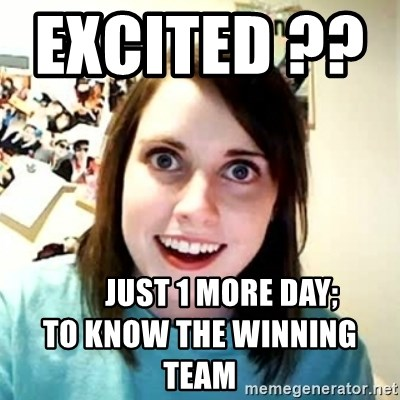 Overly Attached Girlfriend - Excited ??                   Just 1 more day;                        to know the WINNing tEAM