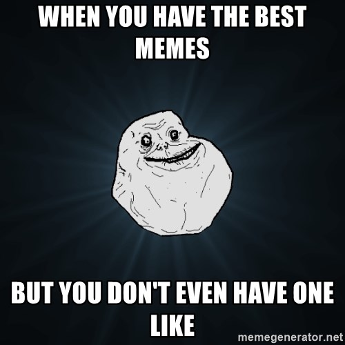 Forever Alone - when you have the best memes but you don't even have one like