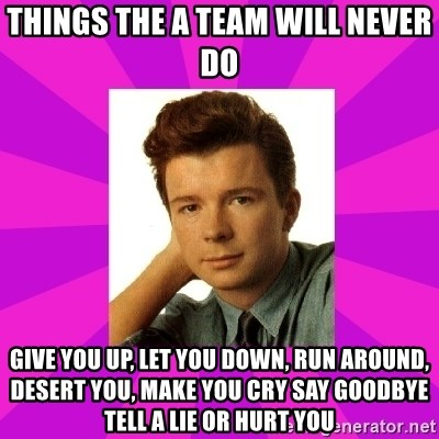 RIck Astley - things the a team will never do give you up, let you down, run around, desert you, make you cry say goodbye tell a lie or hurt you