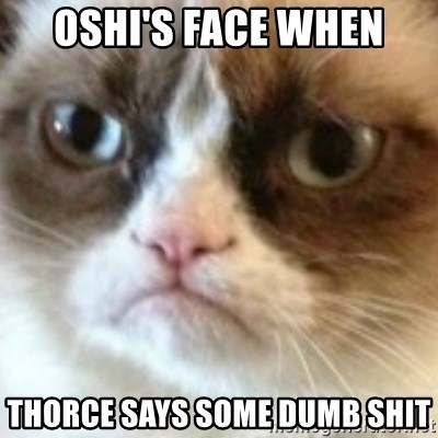 angry cat asshole - Oshi's face when Thorce says some dumb shit
