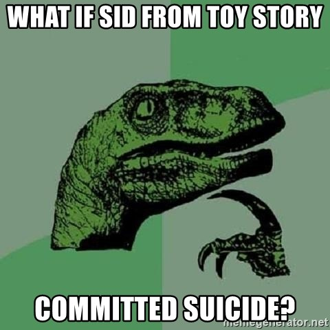 Philosoraptor - What if Sid from Toy Story committed suicide?