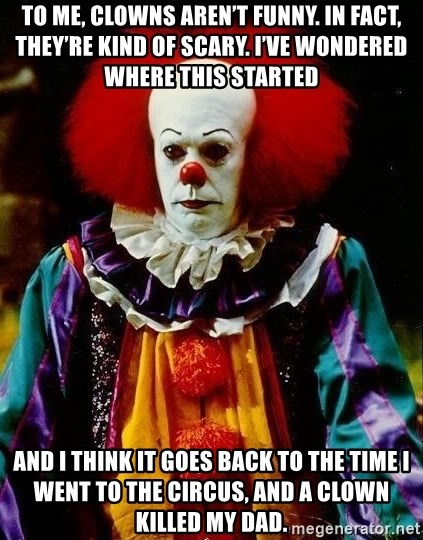 it clown stephen king - To me, clowns aren't funny. In fact, they're kind of scary. I've wondered where this started and I think it goes back to the time I went to the circus, and a clown killed my dad.