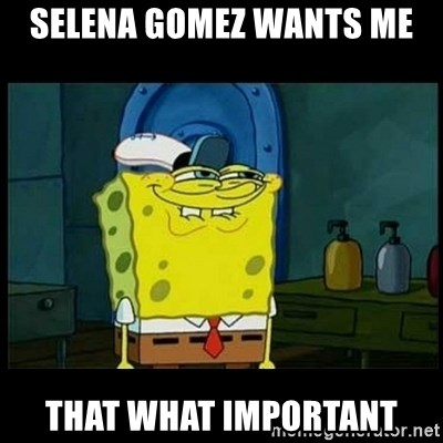 Don't you, Squidward? - selena gomez wants me  that what important