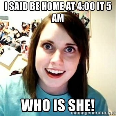 Overly Attached Girlfriend - i said be home at 4:00 it 5 am who is she!