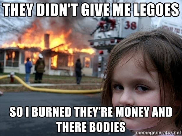 Disaster Girl - they didn't give me legoes so i burned they're money and there bodies