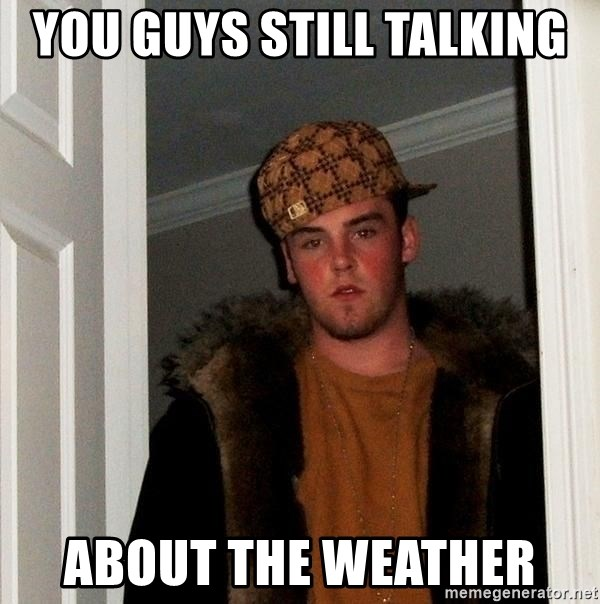 Scumbag Steve - you guys still talking  about the weather