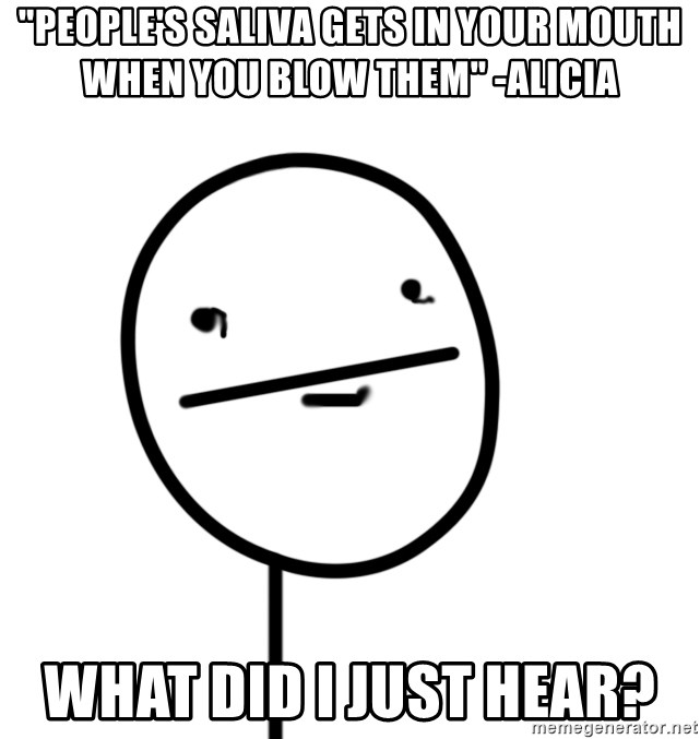 """poker f - """"people's saliva gets in your mouth when you blow them"""" -Alicia what did I just hear?"""