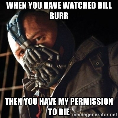 Only then you have my permission to die - when you have watched bill burr then you have my permission to die