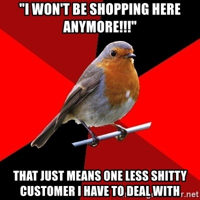 "Retail Robin - ""I won't be shopping here anymore!!!"" that just means one less shitty customer I have to deal with"
