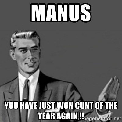 Correction Guy - Manus You have just won Cunt of the year again !!