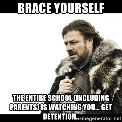 Winter is Coming - Brace yourself The entire school (including parents) is watching you... Get detention..