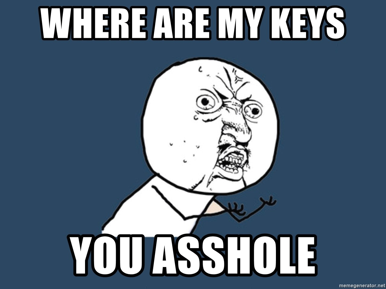 Y U No - where are my keys  you asshole