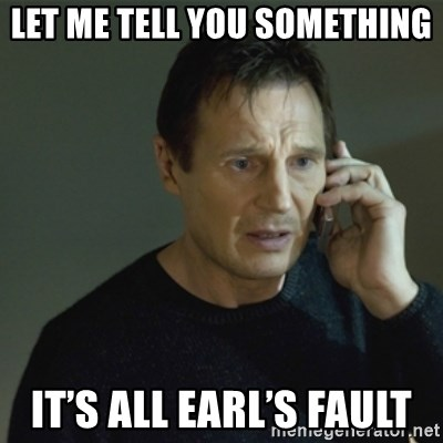 I don't know who you are... - Let me Tell you something  It's all Earl's Fault