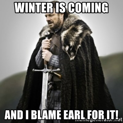 Brace yourselves. - Winter is coming  And I blame Earl for it!