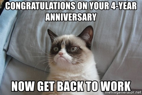 Grumpy cat good - Congratulations on your 4-year anniversary Now get back to work