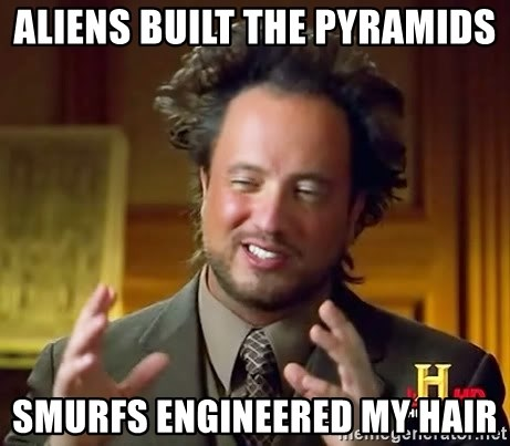 Ancient Aliens - aliens built the pyramids smurfs engineered my hair