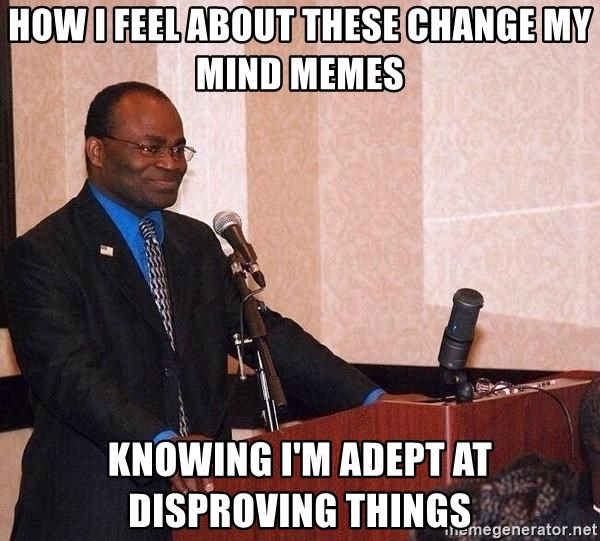 How I Feel About These Change My Mind Memes Knowing I M Adept At
