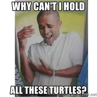 Why Can't I Hold All These?!?!? - WHY CAN'T I HOLD ALL THESE TURTLES?