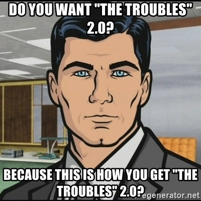 "Archer - Do you want ""The Troubles"" 2.0? Because this is how you get ""The Troubles"" 2.0?"