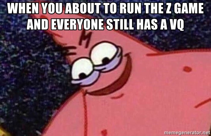 Evil patrick125 - When you about to run the Z game and everyone still has a vq