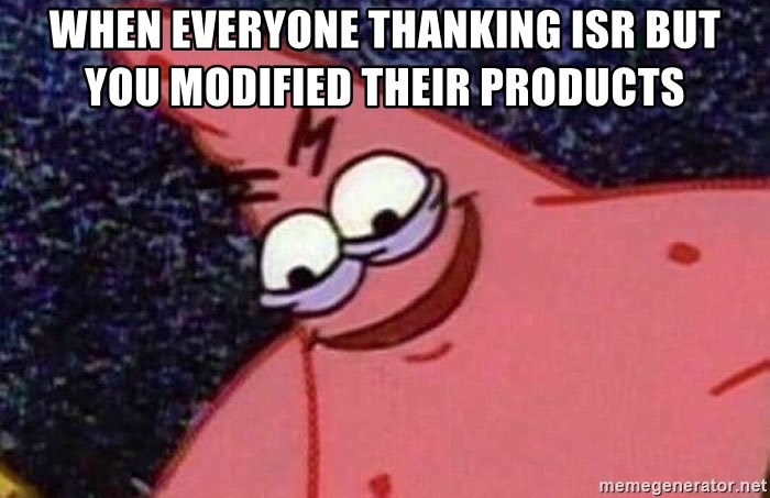 Evil patrick125 - When everyone thanking ISR but you modified their products