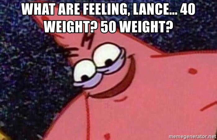 Evil patrick125 - What are feeling, Lance... 40 weight? 50 weight?