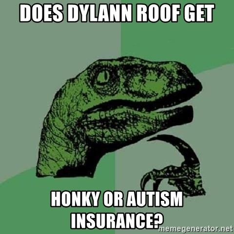 Philosoraptor - Does Dylann Roof get honky or autism insurance?
