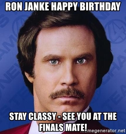 Ron Burgundy - Ron Janke happy birthday Stay classy - see you at the finals mate!
