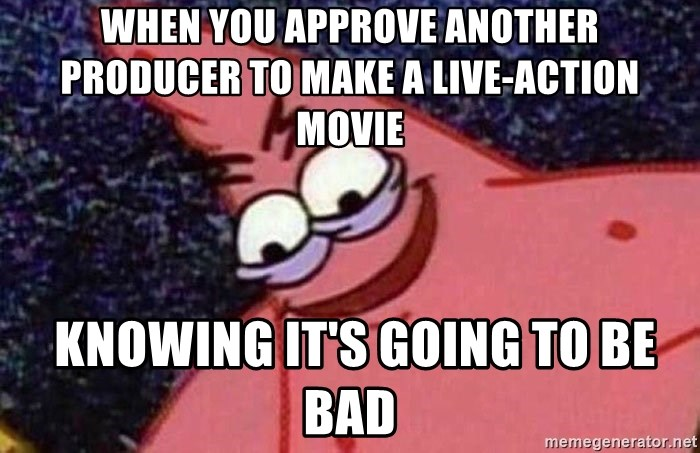 Evil patrick125 - When you approve another producer to make a live-action movie  knowing it's going to be bad