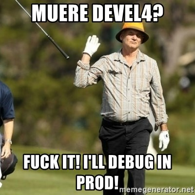 Fuck It Bill Murray - Muere Devel4? Fuck It! I'll debug in prod!