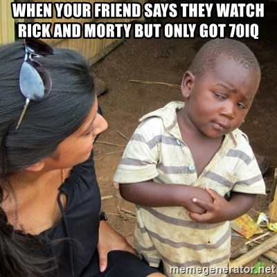 Skeptical 3rd World Kid - when your friend says they watch rick and morty but only got 70IQ