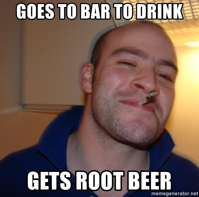 Good Guy Greg - goes to bar to drink gets root beer