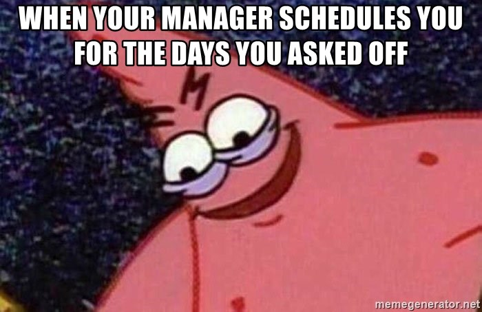 Evil patrick125 - when your manager schedules you for the days you asked off
