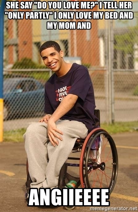 "Drake Wheelchair - She say ""do you love me?"" I tell her ""only partly"" I only love my bed and my mom and  ANGIIEEEE"