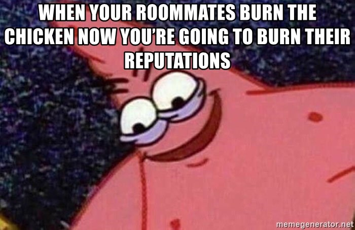 Evil patrick125 - When your roommates burn the chicken now you're going to burn their reputations