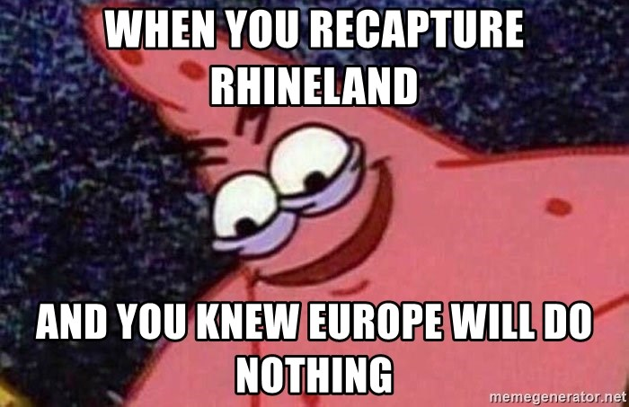 Evil patrick125 - When you recapture Rhineland And you knew Europe will do nothing