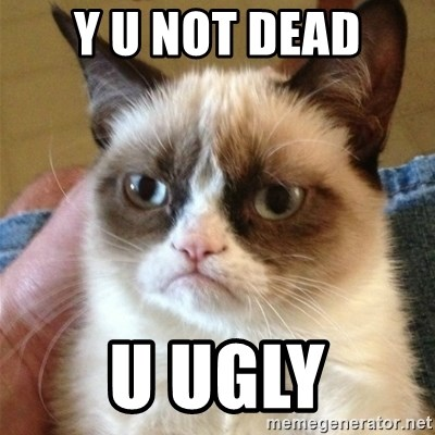 Grumpy Cat  - y u not dead u ugly