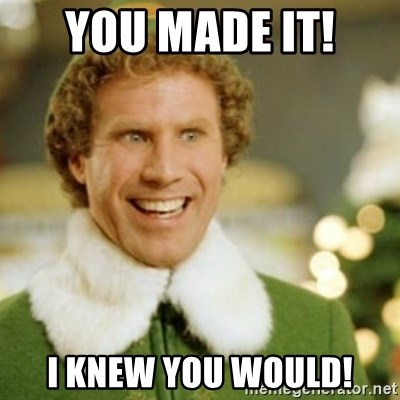 Buddy the Elf - You made it!  I knew you would!