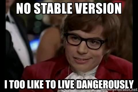 I too like to live dangerously - no stable version